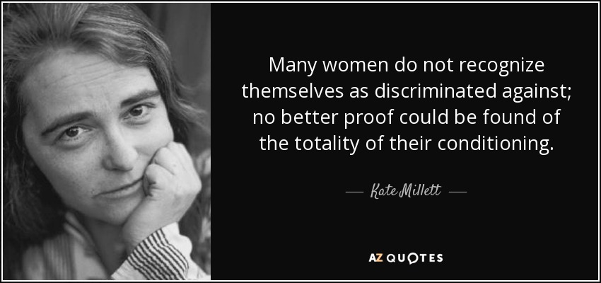 Many women do not recognize themselves as discriminated against; no better proof could be found of the totality of their conditioning. - Kate Millett