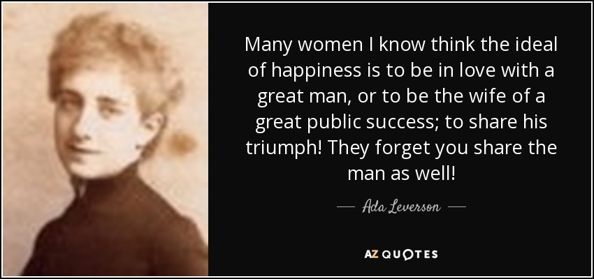 Many women I know think the ideal of happiness is to be in love with a great man, or to be the wife of a great public success; to share his triumph! They forget you share the man as well! - Ada Leverson