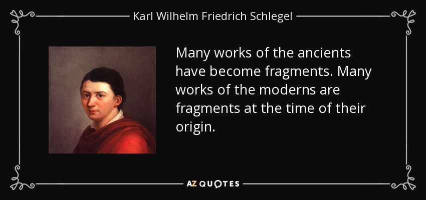 Many works of the ancients have become fragments. Many works of the moderns are fragments at the time of their origin. - Karl Wilhelm Friedrich Schlegel