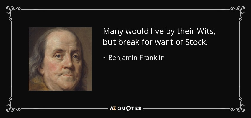 Many would live by their Wits, but break for want of Stock. - Benjamin Franklin