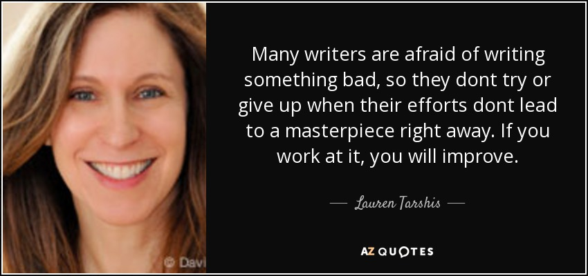 Many writers are afraid of writing something bad, so they dont try or give up when their efforts dont lead to a masterpiece right away. If you work at it, you will improve. - Lauren Tarshis