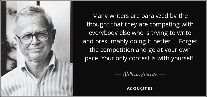 Many writers are paralyzed by the thought that they are competing with everybody else who is trying to write and presumably doing it better.... Forget the competition and go at your own pace. Your only contest is with yourself. - William Zinsser