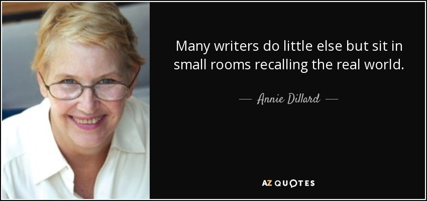 Many writers do little else but sit in small rooms recalling the real world. - Annie Dillard