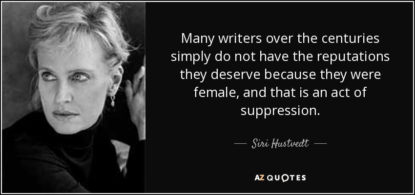 Many writers over the centuries simply do not have the reputations they deserve because they were female, and that is an act of suppression. - Siri Hustvedt