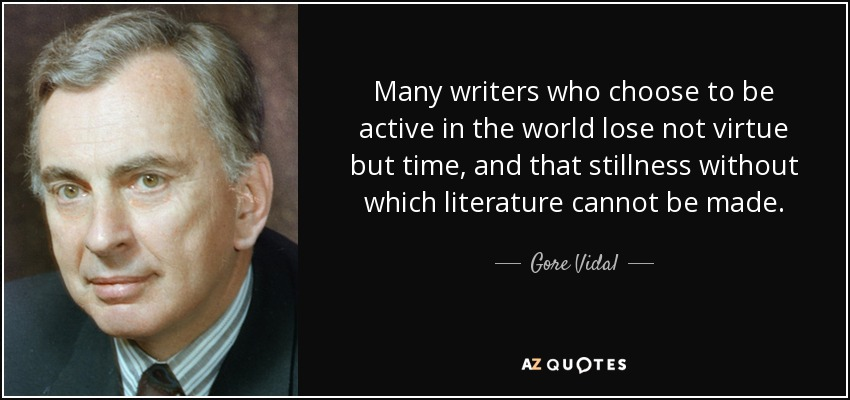 Many writers who choose to be active in the world lose not virtue but time, and that stillness without which literature cannot be made. - Gore Vidal