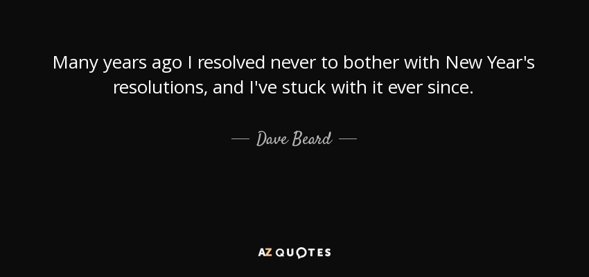 Many years ago I resolved never to bother with New Year's resolutions, and I've stuck with it ever since. - Dave Beard