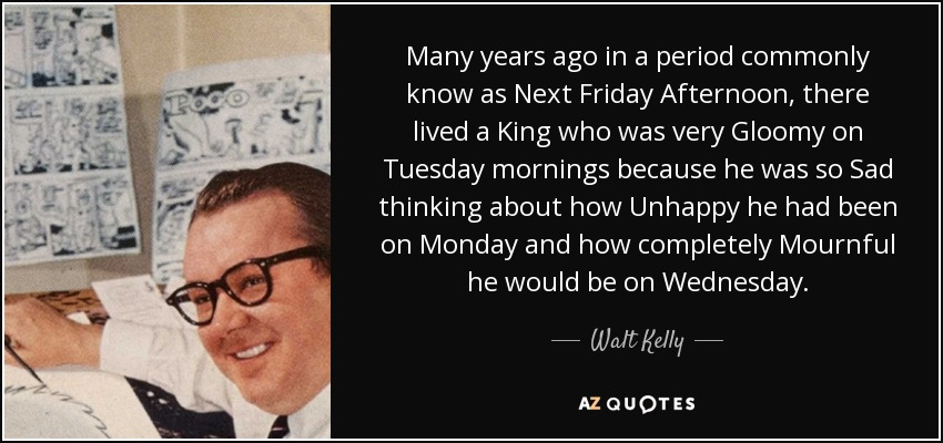 Many years ago in a period commonly know as Next Friday Afternoon, there lived a King who was very Gloomy on Tuesday mornings because he was so Sad thinking about how Unhappy he had been on Monday and how completely Mournful he would be on Wednesday. - Walt Kelly