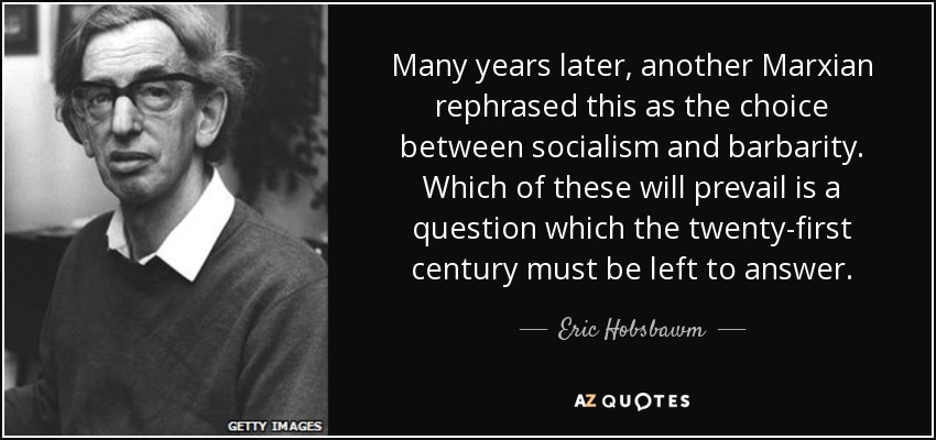Many years later, another Marxian rephrased this as the choice between socialism and barbarity. Which of these will prevail is a question which the twenty-first century must be left to answer. - Eric Hobsbawm