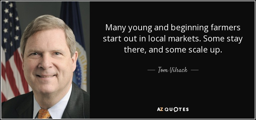 Many young and beginning farmers start out in local markets. Some stay there, and some scale up. - Tom Vilsack