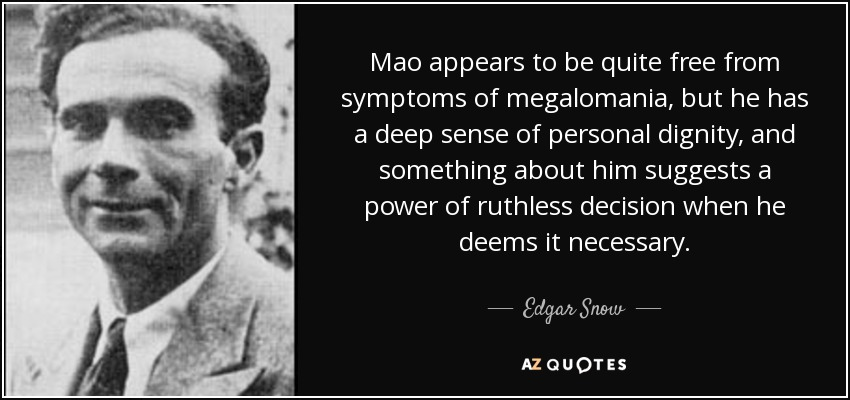 Mao appears to be quite free from symptoms of megalomania, but he has a deep sense of personal dignity, and something about him suggests a power of ruthless decision when he deems it necessary. - Edgar Snow