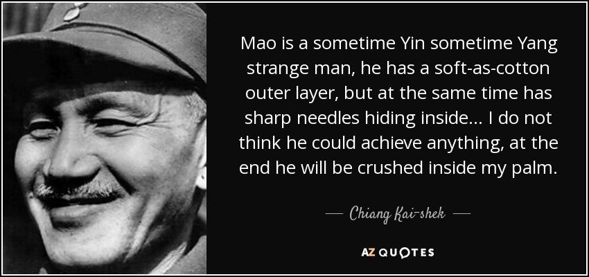 Mao is a sometime Yin sometime Yang strange man, he has a soft-as-cotton outer layer, but at the same time has sharp needles hiding inside... I do not think he could achieve anything, at the end he will be crushed inside my palm. - Chiang Kai-shek