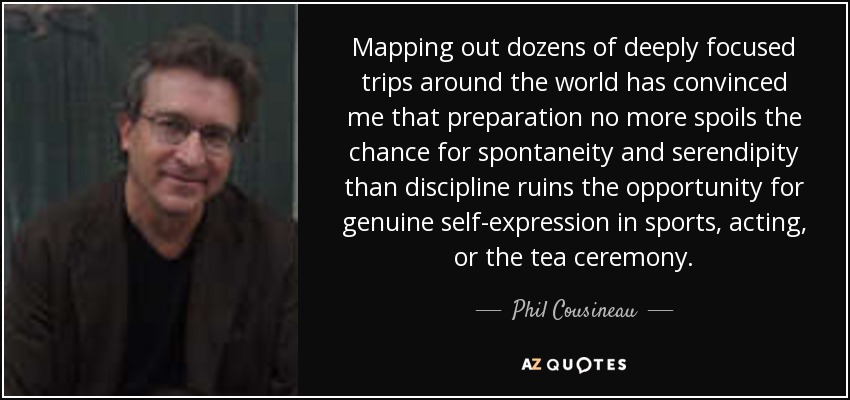 Mapping out dozens of deeply focused trips around the world has convinced me that preparation no more spoils the chance for spontaneity and serendipity than discipline ruins the opportunity for genuine self-expression in sports, acting, or the tea ceremony. - Phil Cousineau