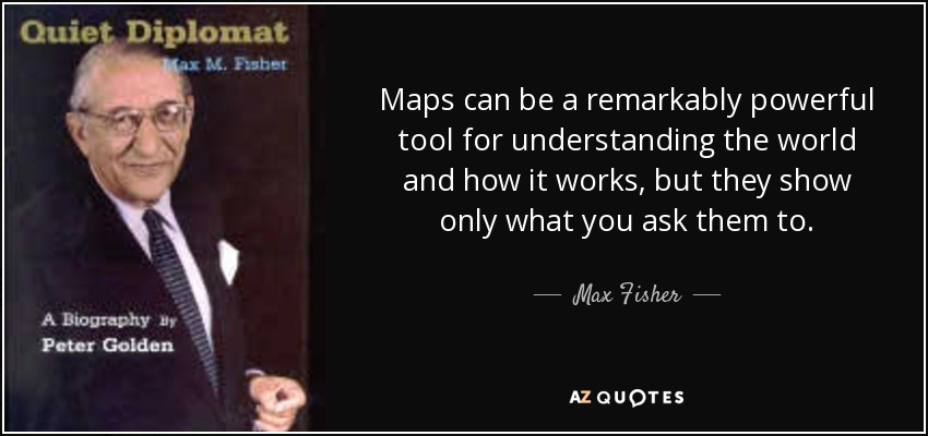 Maps can be a remarkably powerful tool for understanding the world and how it works, but they show only what you ask them to. - Max Fisher