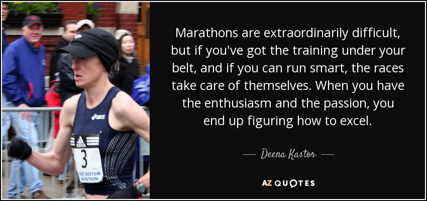 Marathons are extraordinarily difficult, but if you've got the training under your belt, and if you can run smart, the races take care of themselves. When you have the enthusiasm and the passion, you end up figuring how to excel. - Deena Kastor