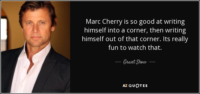 Marc Cherry is so good at writing himself into a corner, then writing himself out of that corner. Its really fun to watch that. - Grant Show