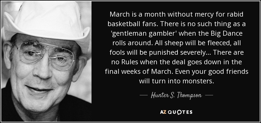 March is a month without mercy for rabid basketball fans. There is no such thing as a 'gentleman gambler' when the Big Dance rolls around. All sheep will be fleeced, all fools will be punished severely... There are no Rules when the deal goes down in the final weeks of March. Even your good friends will turn into monsters. - Hunter S. Thompson