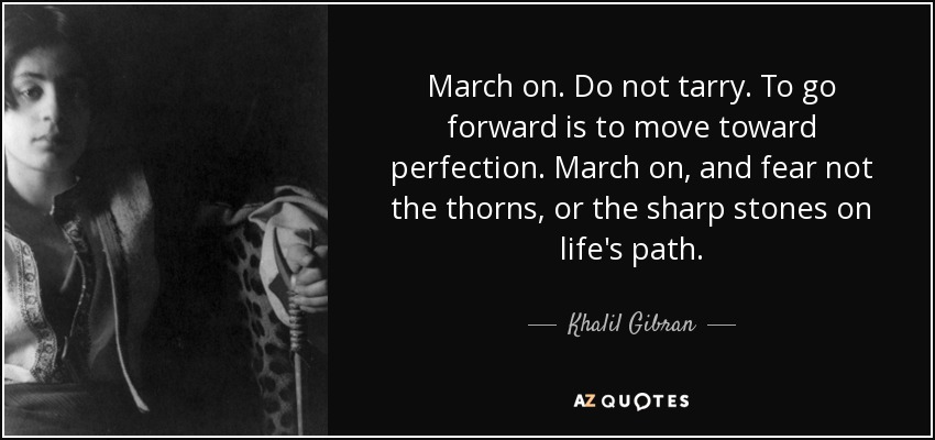 March on. Do not tarry. To go forward is to move toward perfection. March on, and fear not the thorns, or the sharp stones on life's path. - Khalil Gibran