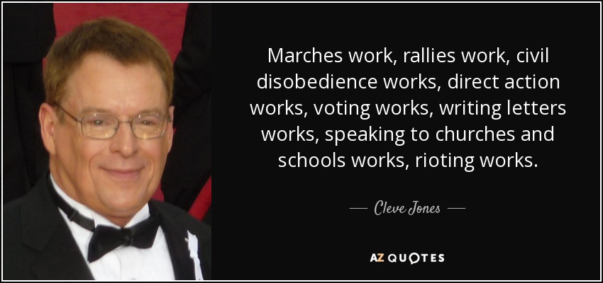 Marches work, rallies work, civil disobedience works, direct action works, voting works, writing letters works, speaking to churches and schools works, rioting works. - Cleve Jones