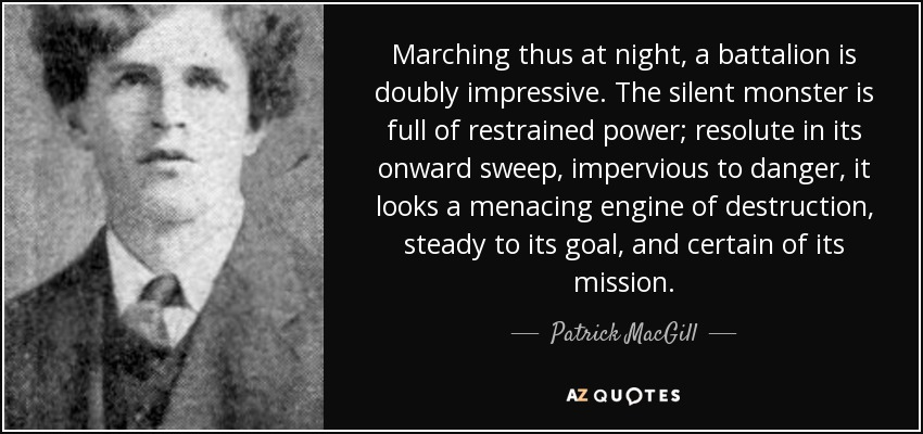 Marching thus at night, a battalion is doubly impressive. The silent monster is full of restrained power; resolute in its onward sweep, impervious to danger, it looks a menacing engine of destruction, steady to its goal, and certain of its mission. - Patrick MacGill