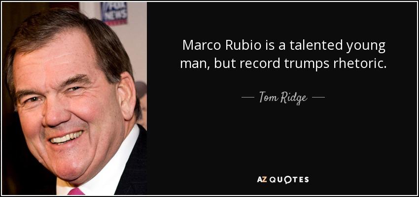 Marco Rubio is a talented young man, but record trumps rhetoric. - Tom Ridge