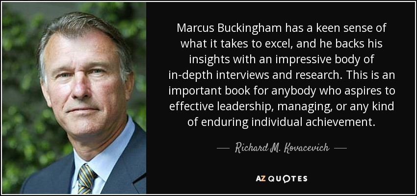 Marcus Buckingham has a keen sense of what it takes to excel, and he backs his insights with an impressive body of in-depth interviews and research. This is an important book for anybody who aspires to effective leadership, managing, or any kind of enduring individual achievement. - Richard M. Kovacevich