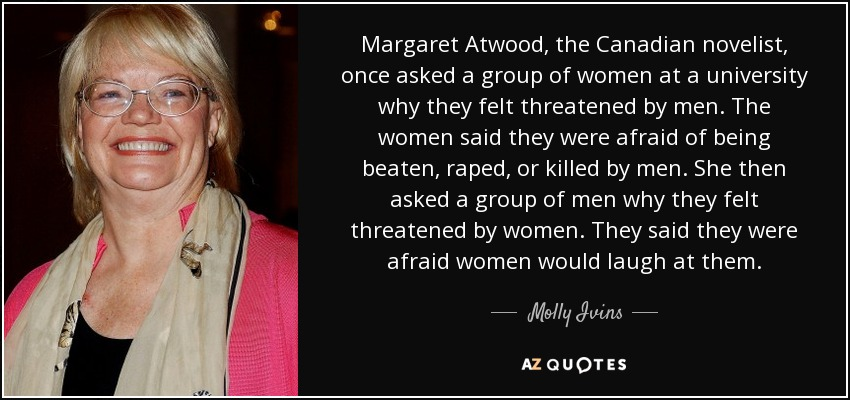 Margaret Atwood, the Canadian novelist, once asked a group of women at a university why they felt threatened by men. The women said they were afraid of being beaten, raped, or killed by men. She then asked a group of men why they felt threatened by women. They said they were afraid women would laugh at them. - Molly Ivins