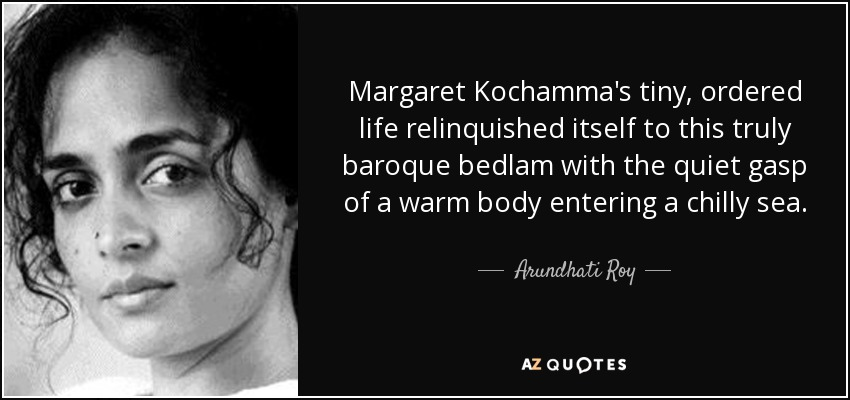 Margaret Kochamma's tiny, ordered life relinquished itself to this truly baroque bedlam with the quiet gasp of a warm body entering a chilly sea. - Arundhati Roy