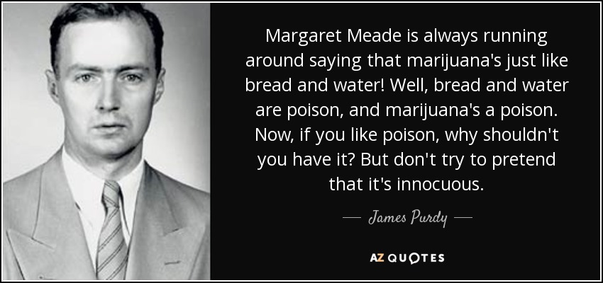 Margaret Meade is always running around saying that marijuana's just like bread and water! Well, bread and water are poison, and marijuana's a poison. Now, if you like poison, why shouldn't you have it? But don't try to pretend that it's innocuous. - James Purdy