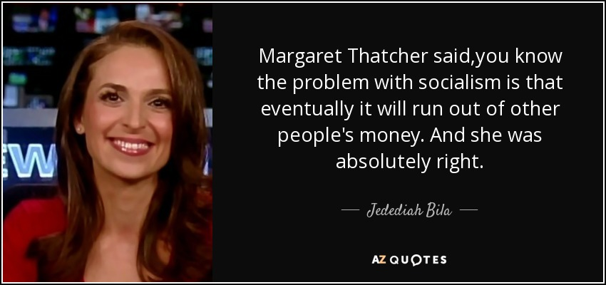 Margaret Thatcher said,you know the problem with socialism is that eventually it will run out of other people's money. And she was absolutely right. - Jedediah Bila