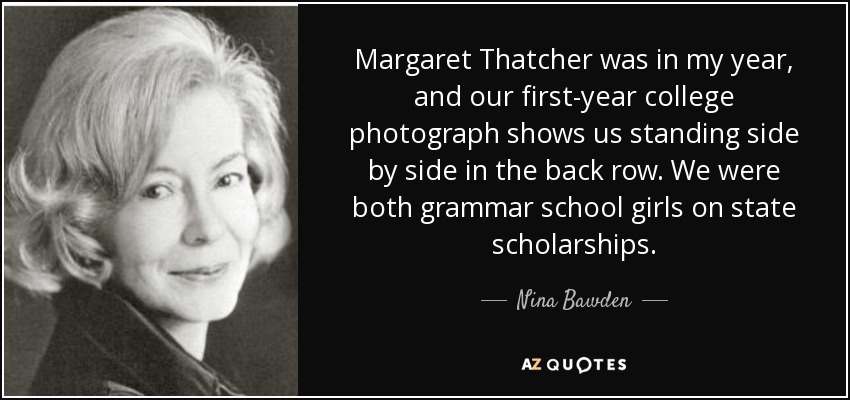 Margaret Thatcher was in my year, and our first-year college photograph shows us standing side by side in the back row. We were both grammar school girls on state scholarships. - Nina Bawden