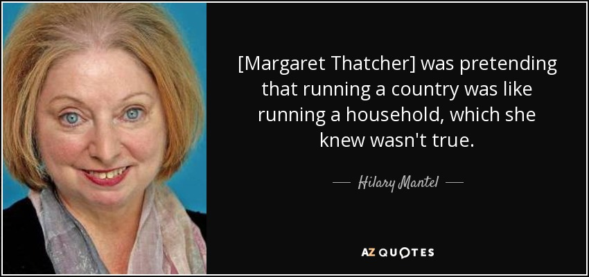 [Margaret Thatcher] was pretending that running a country was like running a household, which she knew wasn't true. - Hilary Mantel