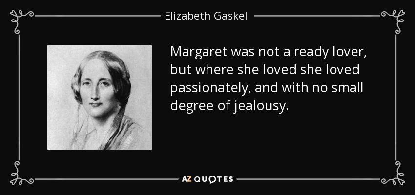 Margaret was not a ready lover, but where she loved she loved passionately, and with no small degree of jealousy. - Elizabeth Gaskell