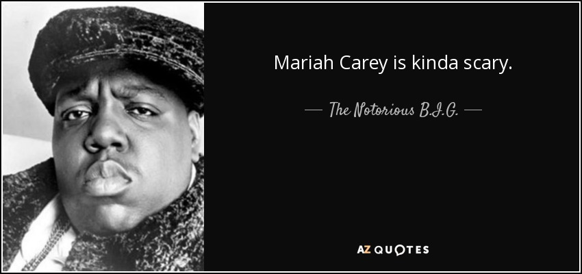 The Notorious B.I.G. quote: Mariah Carey is kinda scary.