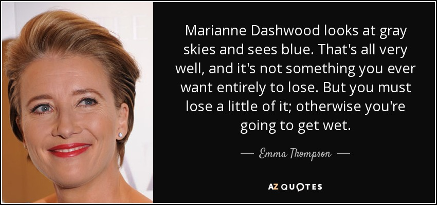 Marianne Dashwood looks at gray skies and sees blue. That's all very well, and it's not something you ever want entirely to lose. But you must lose a little of it; otherwise you're going to get wet. - Emma Thompson