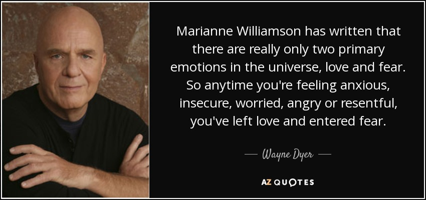 Marianne Williamson has written that there are really only two primary emotions in the universe, love and fear. So anytime you're feeling anxious, insecure, worried, angry or resentful, you've left love and entered fear. - Wayne Dyer
