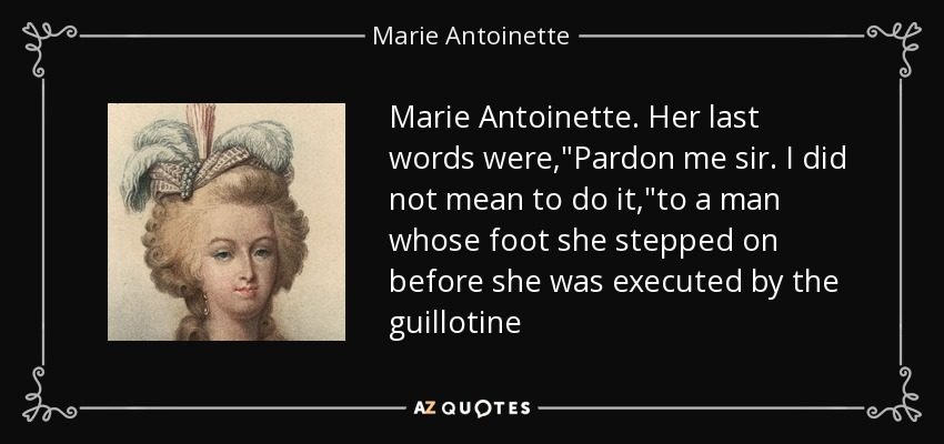 Marie Antoinette. Her last words were,