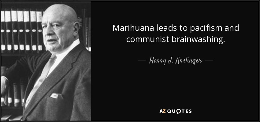 Marihuana leads to pacifism and communist brainwashing. - Harry J. Anslinger