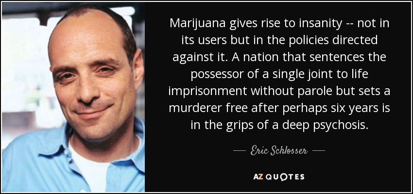 Marijuana gives rise to insanity -- not in its users but in the policies directed against it. A nation that sentences the possessor of a single joint to life imprisonment without parole but sets a murderer free after perhaps six years is in the grips of a deep psychosis. - Eric Schlosser