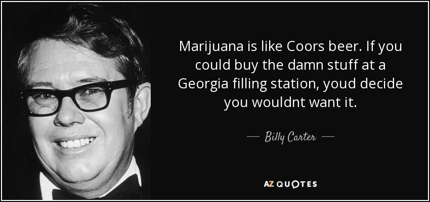 Marijuana is like Coors beer. If you could buy the damn stuff at a Georgia filling station, youd decide you wouldnt want it. - Billy Carter