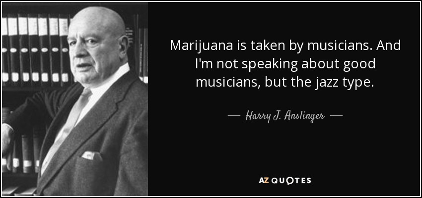 Marijuana is taken by musicians. And I'm not speaking about good musicians, but the jazz type. - Harry J. Anslinger