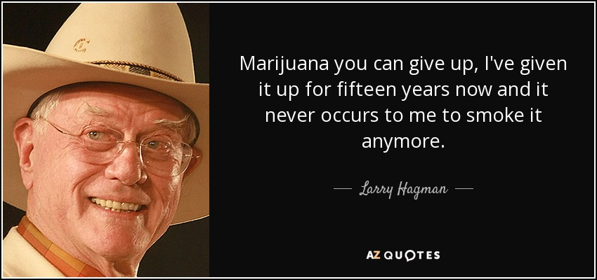 Marijuana you can give up, I've given it up for fifteen years now and it never occurs to me to smoke it anymore. - Larry Hagman