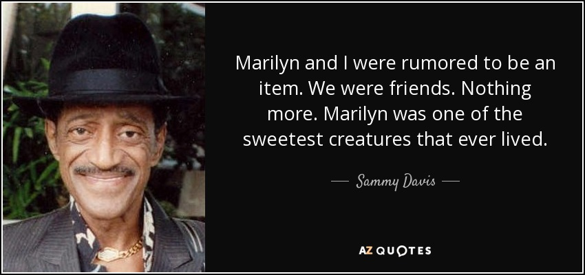 Marilyn and I were rumored to be an item. We were friends. Nothing more. Marilyn was one of the sweetest creatures that ever lived. - Sammy Davis, Jr.