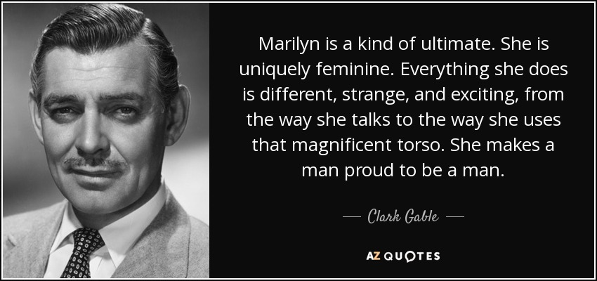 Marilyn is a kind of ultimate. She is uniquely feminine. Everything she does is different, strange, and exciting, from the way she talks to the way she uses that magnificent torso. She makes a man proud to be a man. - Clark Gable