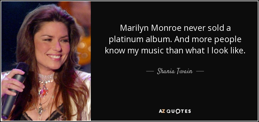 Marilyn Monroe never sold a platinum album. And more people know my music than what I look like. - Shania Twain