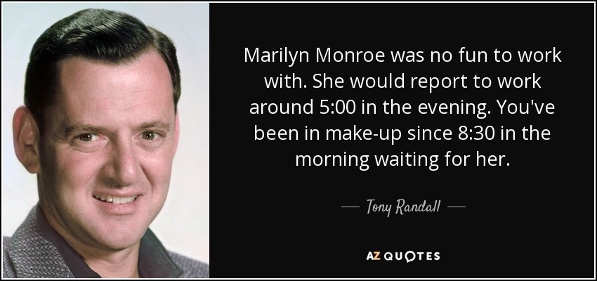 Marilyn Monroe was no fun to work with. She would report to work around 5:00 in the evening. You've been in make-up since 8:30 in the morning waiting for her. - Tony Randall