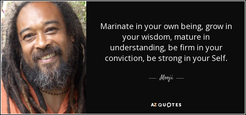 Marinate in your own being, grow in your wisdom, mature in understanding, be firm in your conviction, be strong in your Self. - Mooji