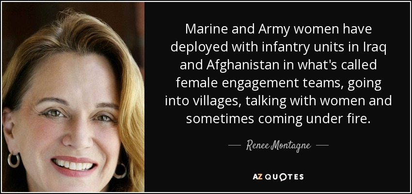 Marine and Army women have deployed with infantry units in Iraq and Afghanistan in what's called female engagement teams, going into villages, talking with women and sometimes coming under fire. - Renee Montagne