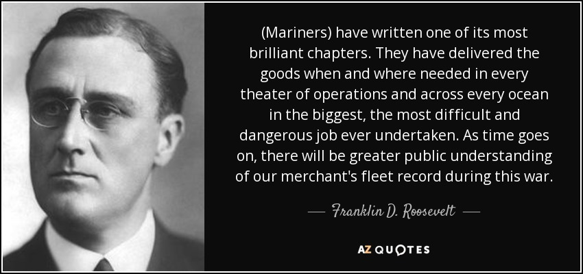 (Mariners) have written one of its most brilliant chapters. They have delivered the goods when and where needed in every theater of operations and across every ocean in the biggest, the most difficult and dangerous job ever undertaken. As time goes on, there will be greater public understanding of our merchant's fleet record during this war. - Franklin D. Roosevelt