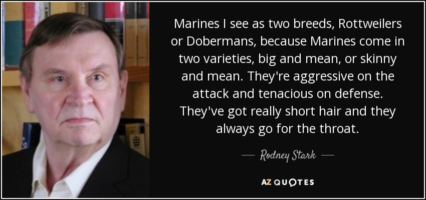 Marines I see as two breeds, Rottweilers or Dobermans, because Marines come in two varieties, big and mean, or skinny and mean. They're aggressive on the attack and tenacious on defense. They've got really short hair and they always go for the throat. - Rodney Stark
