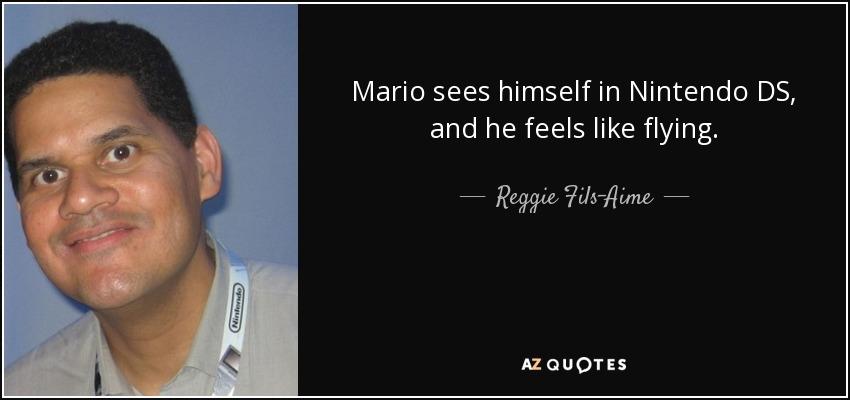 Mario sees himself in Nintendo DS, and he feels like flying. - Reggie Fils-Aime